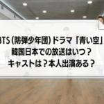 BTS(防弾少年団)ドラマ「青い空」韓国日本での放送はいつ?キャストや本人出演についても